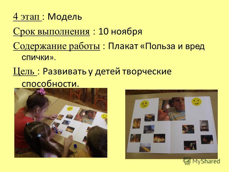 4 этап : Модель Срок выполнения : 10 ноября Содержание работы : Плакат « Польза и вред спички ». Цель : Развивать у детей творческие способности.
