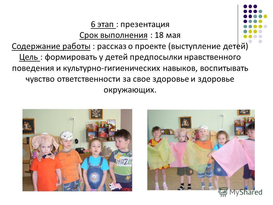 5 этап : создание продукта Срок выполнения : 30 апреля Содержание работы : рисование моделей индивидуальных платочков по таблице Цель : подвести детей к выводу, что осознанное отношение к своему организму дает хороший результат; что здоровому и опрят