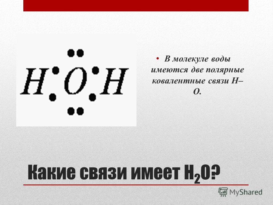 Какие связи имеет H 2 O? В молекуле воды имеются две полярные ковалентные связи Н– О.