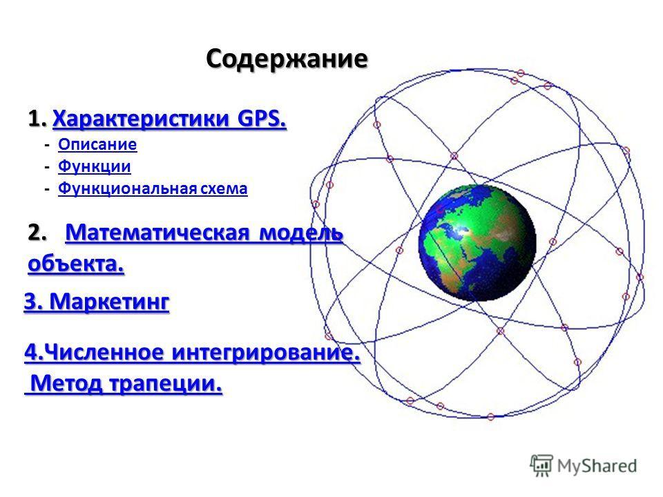 Содержание 1.Характеристики GPS. Характеристики GPS.Характеристики GPS. - Описание - Функции - Функциональная схема 2.Математическая модель Математическая модельМатематическая модель объекта. 4.Численное интегрирование. 4.Численное интегрирование. Ме