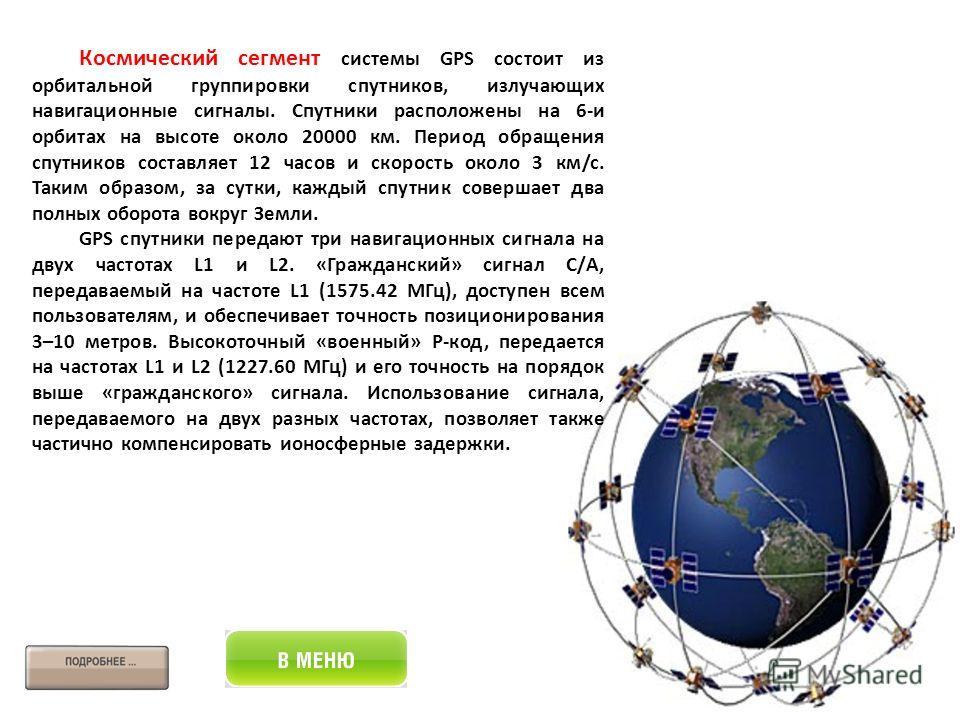 Космический сегмент системы GPS состоит из орбитальной группировки спутников, излучающих навигационные сигналы. Спутники расположены на 6-и орбитах на высоте около 20000 км. Период обращения спутников составляет 12 часов и скорость около 3 км/c. Таки