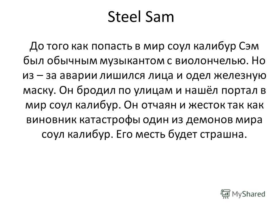Steel Sam До того как попасть в мир соул калибур Сэм был обычным музыкантом с виолончелью. Но из – за аварии лишился лица и одел железную маску. Он бродил по улицам и нашёл портал в мир соул калибур. Он отчаян и жесток так как виновник катастрофы оди