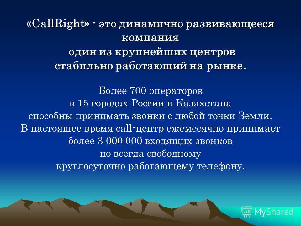 «CallRight» - это динамично развивающееся компания один из крупнейших центров один из крупнейших центров стабильно работающий на рынке. Более 700 операторов в 15 городах России и Казахстана способны принимать звонки с любой точки Земли. В настоящее в