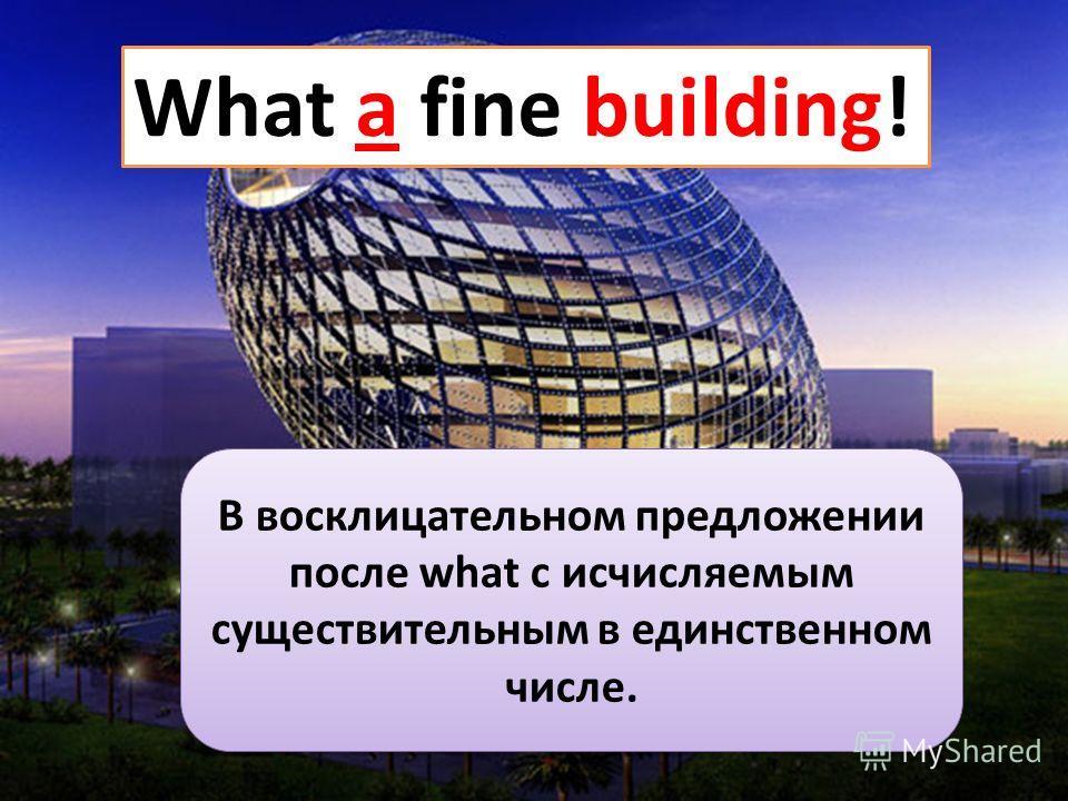 What a fine building! В восклицательном предложении после what с исчисляемым существительным в единственном числе.