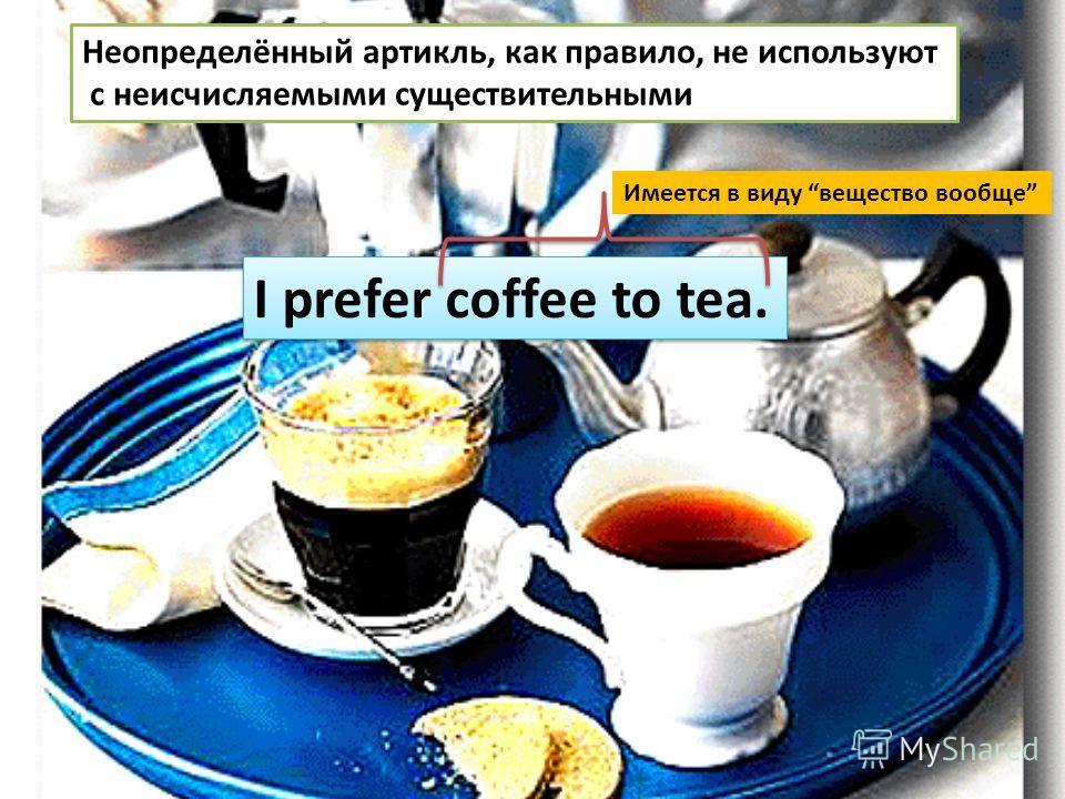 Неопределённый артикль, как правило, не используют с неисчисляемыми существительными I prefer coffee to tea. Имеется в виду вещество вообще
