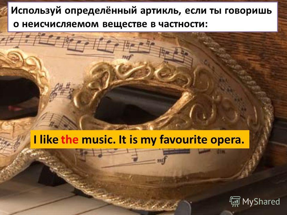 Используй определённый артикль, если ты говоришь о неисчисляемом веществе в частности: I like the music. It is my favourite opera.