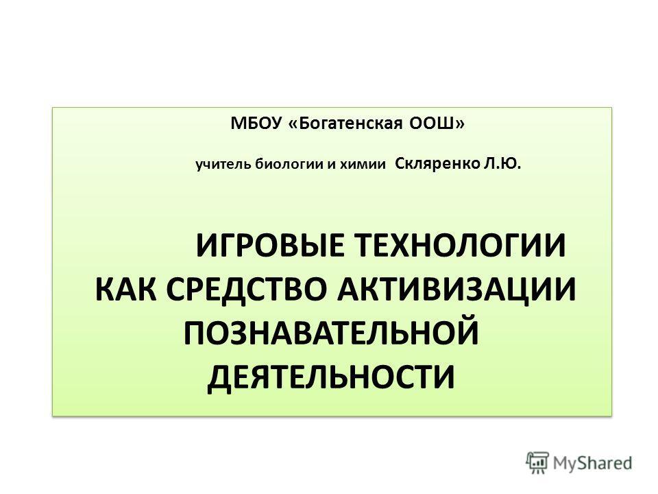 МБОУ «Богатенская ООШ» учитель биологии и химии Скляренко Л.Ю. ИГРОВЫЕ ТЕХНОЛОГИИ КАК СРЕДСТВО АКТИВИЗАЦИИ ПОЗНАВАТЕЛЬНОЙ ДЕЯТЕЛЬНОСТИ