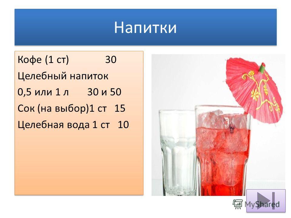 Напитки Кофе (1 ст) 30 Целебный напиток 0,5 или 1 л 30 и 50 Сок (на выбор)1 ст 15 Целебная вода 1 ст 10 Кофе (1 ст) 30 Целебный напиток 0,5 или 1 л 30 и 50 Сок (на выбор)1 ст 15 Целебная вода 1 ст 10