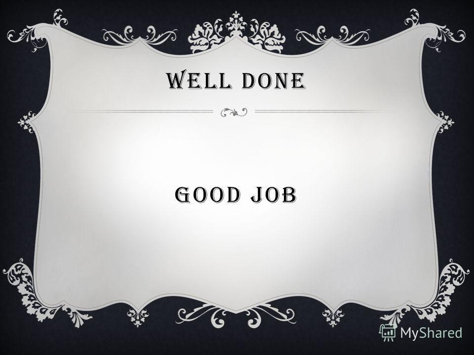 WELL DONE GOOD JOB