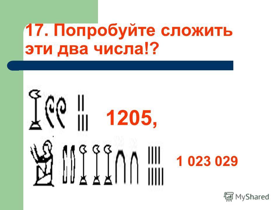 17. Попробуйте сложить эти два числа!? 1205, 1 023 029