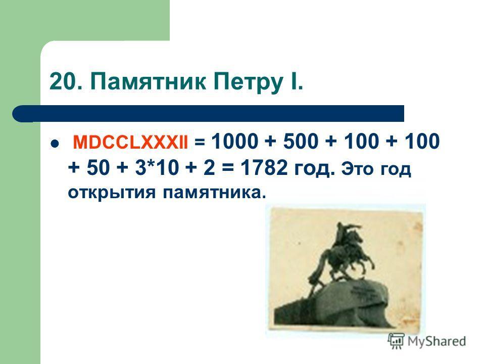 20. Памятник Петру I. MDCCLXXXII = 1000 + 500 + 100 + 100 + 50 + 3*10 + 2 = 1782 год. Это год открытия памятника.
