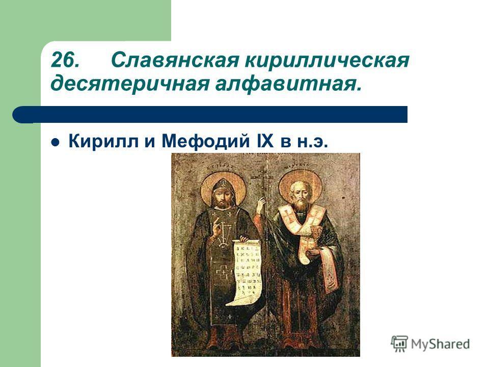 26. Славянская кириллическая десятеричная алфавитная. Кирилл и Мефодий IX в н.э.