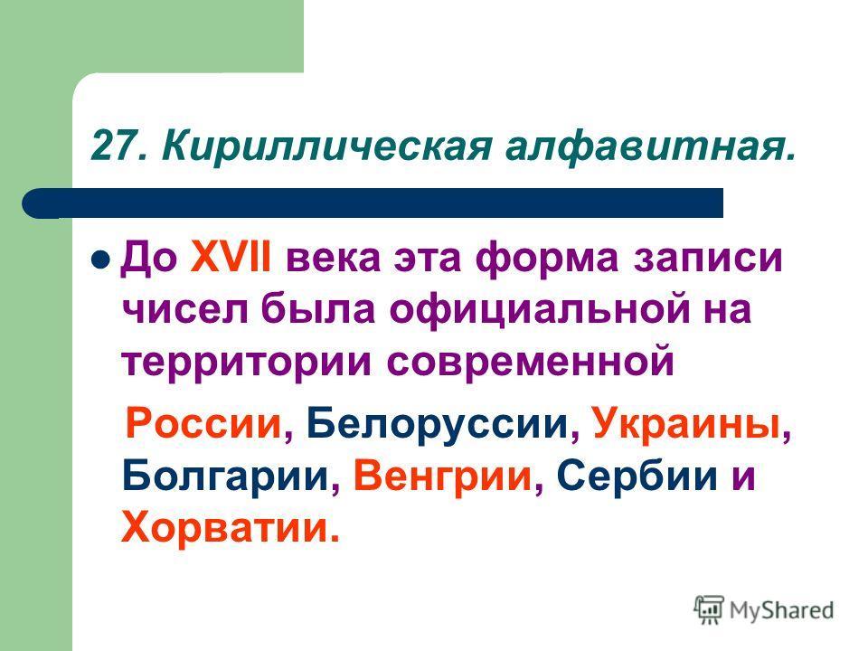 27. Кириллическая алфавитная. До XVII века эта форма записи чисел была официальной на территории современной России, Белоруссии, Украины, Болгарии, Венгрии, Сербии и Хорватии.