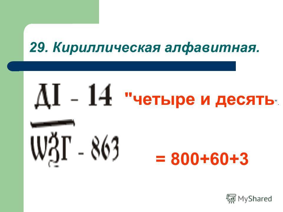 29. Кириллическая алфавитная. четыре и десять . = 800+60+3
