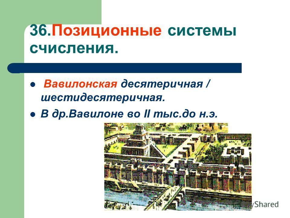 36.Позиционные системы счисления. Вавилонская десятеричная / шестидесятеричная. В др.Вавилоне во II тыс.до н.э.