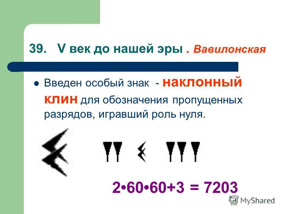 39. V век до нашей эры. Вавилонская Введен особый знак - наклонный клин для обозначения пропущенных разрядов, игравший роль нуля. 26060+3 = 7203