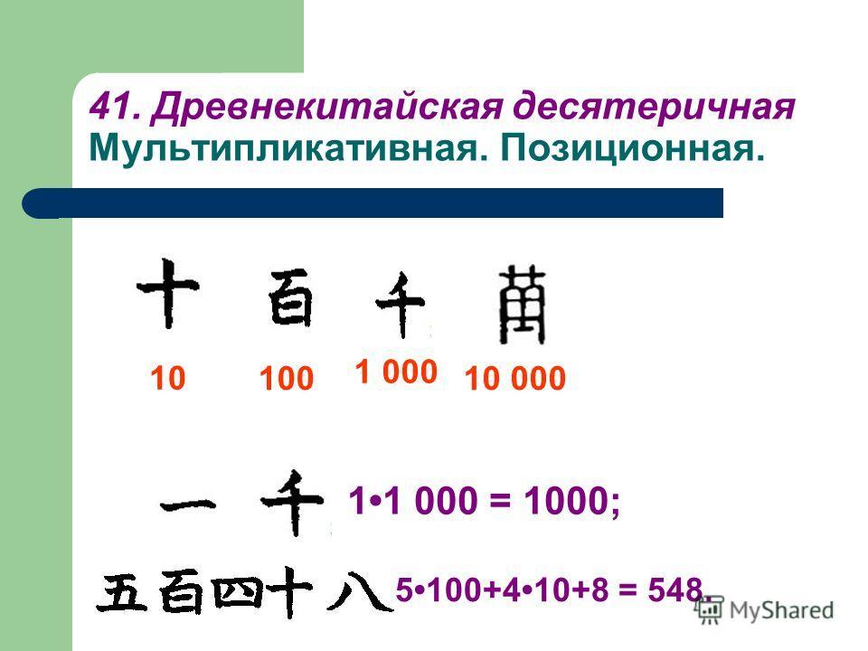 41. Древнекитайская десятеричная Мультипликативная. Позиционная. 10 100 1 000 10 000 11 000 = 1000; 5100+410+8 = 548.