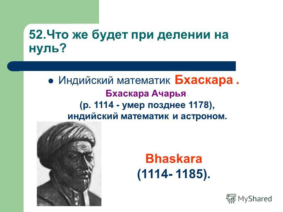 52.Что же будет при делении на нуль? Индийский математик Бхаскара. Бхаскара Ачарья (р. 1114 - умер позднее 1178), индийский математик и астроном. Bhаskara (1114- 1185).