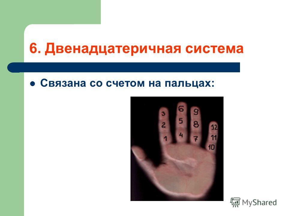 6. Двенадцатеричная система Связана со счетом на пальцах: