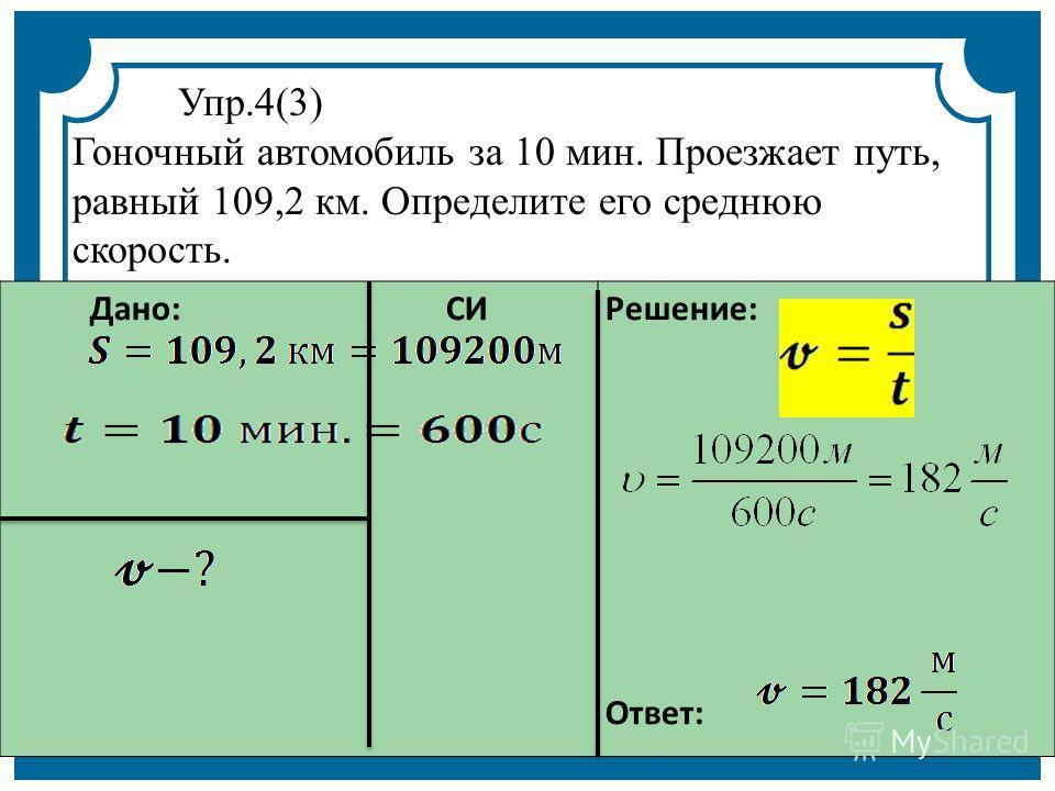 Дано: СИ Решение: Ответ: Упр.4(3) Гоночный автомобиль за 10 мин. Проезжает путь, равный 109,2 км. Определите его среднюю скорость.