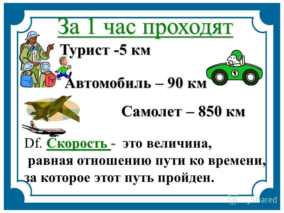 За 1 час проходят Турист -5 км Автомобиль – 90 км Самолет – 850 км Скорость Df. Скорость - это величина, равная отношению пути ко времени, за которое этот путь пройден.