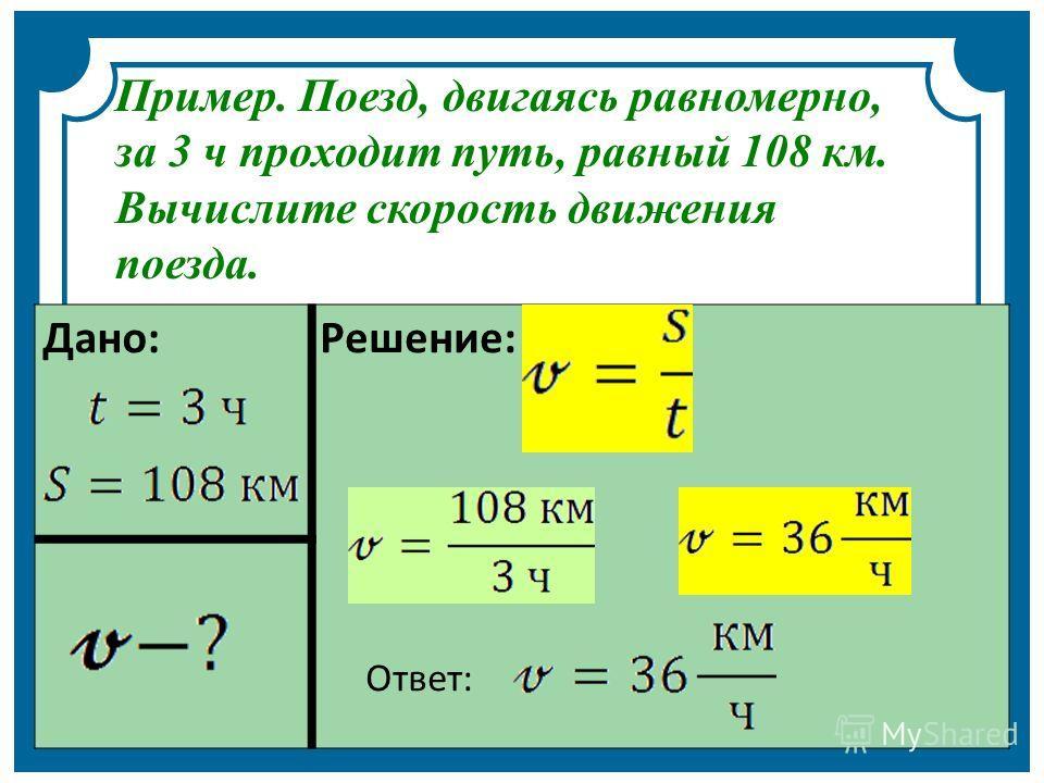 Дано: Решение: Ответ: Пример. Поезд, двигаясь равномерно, за 3 ч проходит путь, равный 108 км. Вычислите скорость движения поезда.