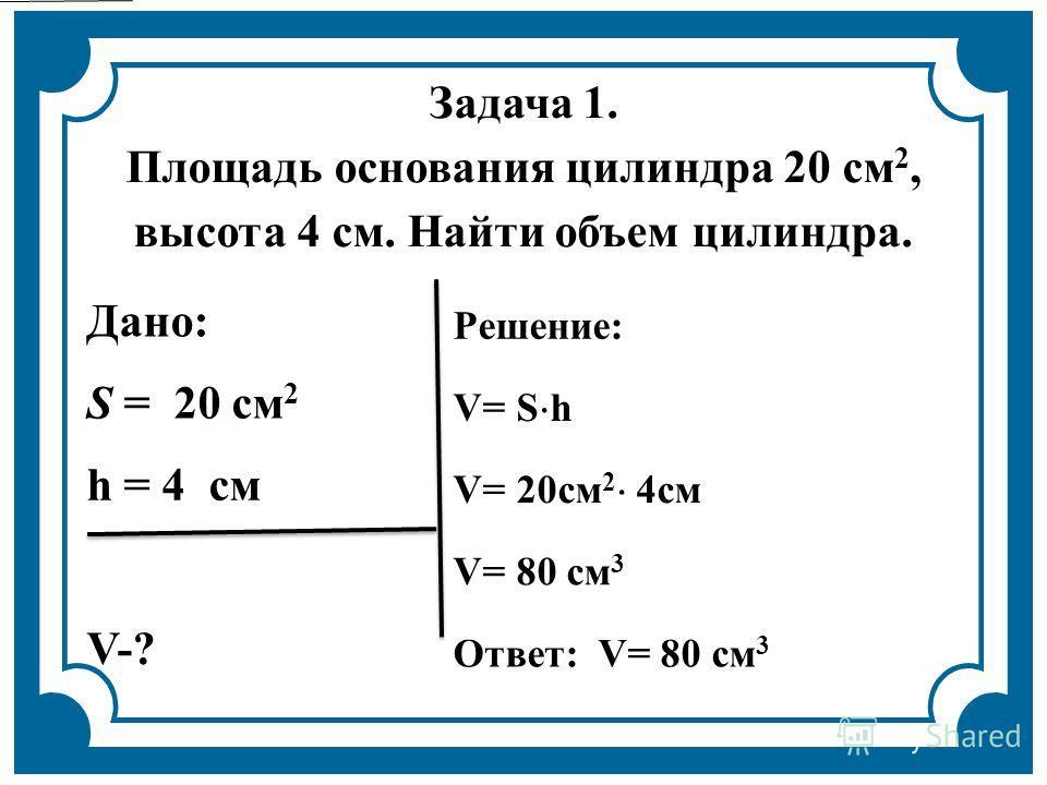 Задача 1. Площадь основания цилиндра 20 см 2, высота 4 см. Найти объем цилиндра. Дано: Решение: S = 20 см 2 V= S h h = 4 см V= 20см 2 4см V= 80 см 3 V-? Ответ: V= 80 см 3