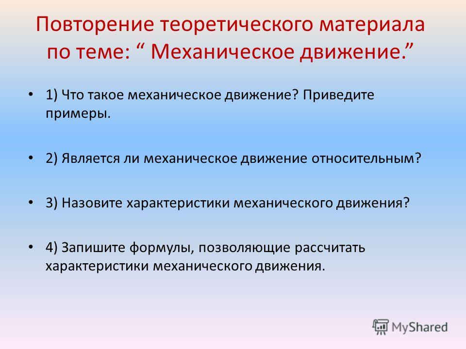 Повторение теоретического материала по теме: Механическое движение. 1) Что такое механическое движение? Приведите примеры. 2) Является ли механическое движение относительным? 3) Назовите характеристики механического движения? 4) Запишите формулы, поз