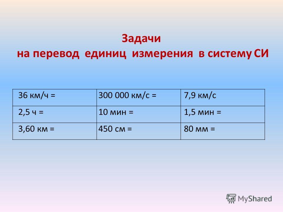 Задачи на перевод единиц измерения в систему СИ 36 км/ч =300 000 км/с =7,9 км/с 2,5 ч =10 мин =1,5 мин = 3,60 км =450 см =80 мм =