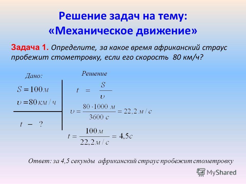 Решение задач на тему: «Механическое движение» Задача 1. Определите, за какое время африканский страус пробежит стометровку, если его скорость 80 км/ч? Дано: Решение Ответ: за 4,5 секунды африканский страус пробежит стометровку