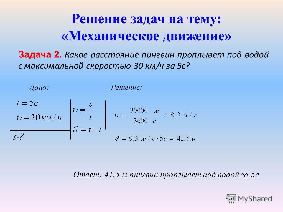 Решение задач на тему: «Механическое движение» Задача 2. Какое расстояние пингвин проплывет под водой с максимальной скоростью 30 км/ч за 5с? s-?s-? Решение: Ответ: 41,5 м пингвин проплывет под водой за 5с Дано:
