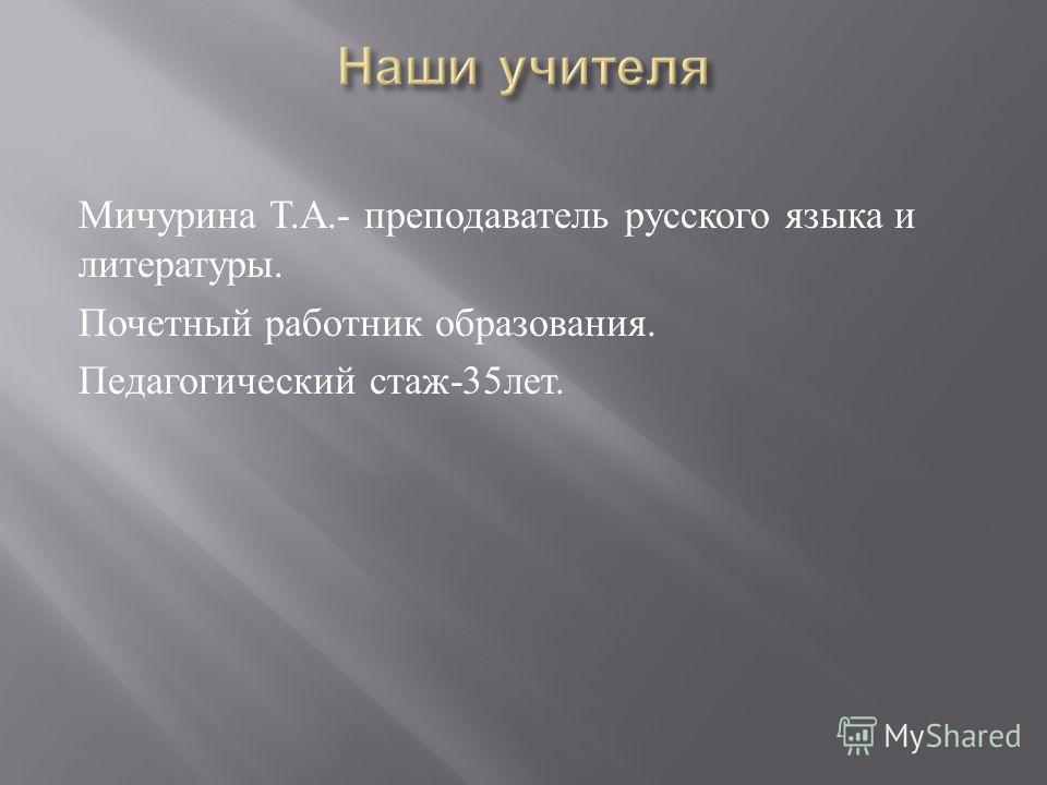 Мичурина Т. А.- преподаватель русского языка и литературы. Почетный работник образования. Педагогический стаж -35 лет.