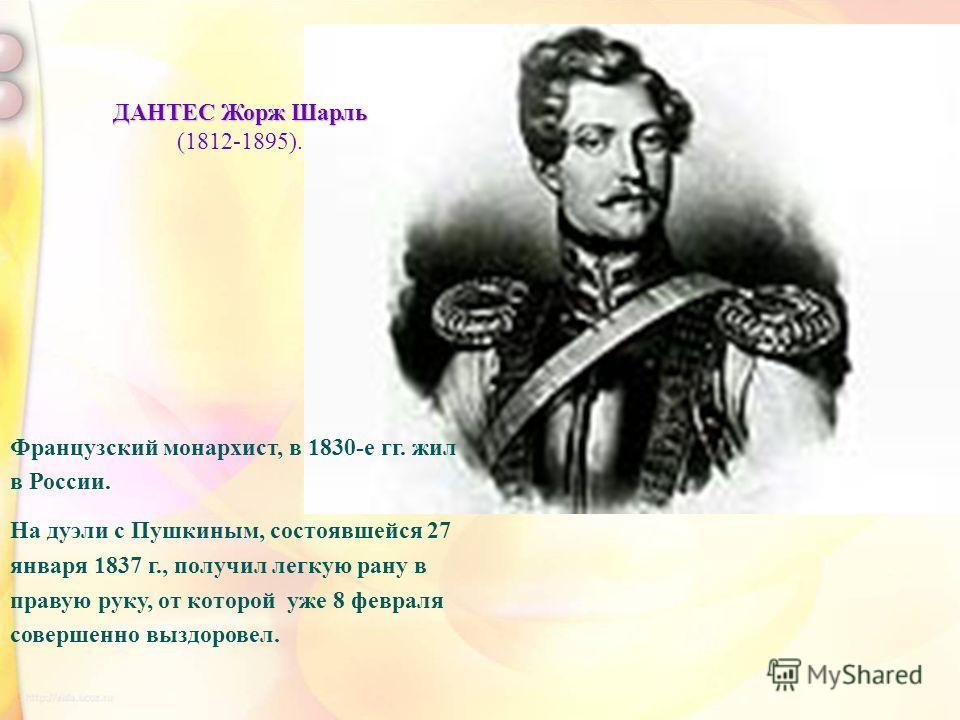 ДАНТЕС Жорж Шарль (1812-1895). Французский монархист, в 1830-е гг. жил в России. На дуэли с Пушкиным, состоявшейся 27 января 1837 г., получил легкую рану в правую руку, от которой уже 8 февраля совершенно выздоровел.