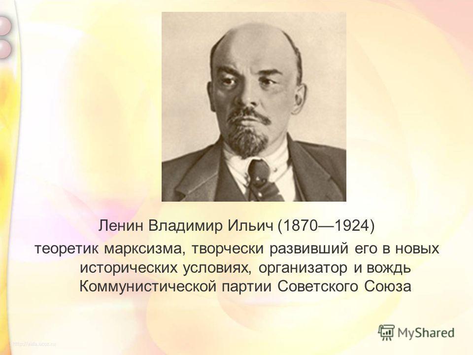 Ленин Владимир Ильич (18701924) теоретик марксизма, творчески развивший его в новых исторических условиях, организатор и вождь Коммунистической партии Советского Союза