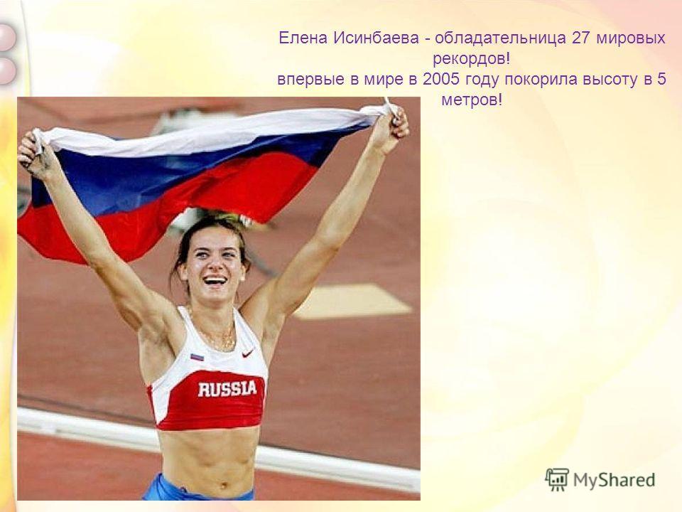 Елена Исинбаева - обладательница 27 мировых рекордов! впервые в мире в 2005 году покорила высоту в 5 метров!