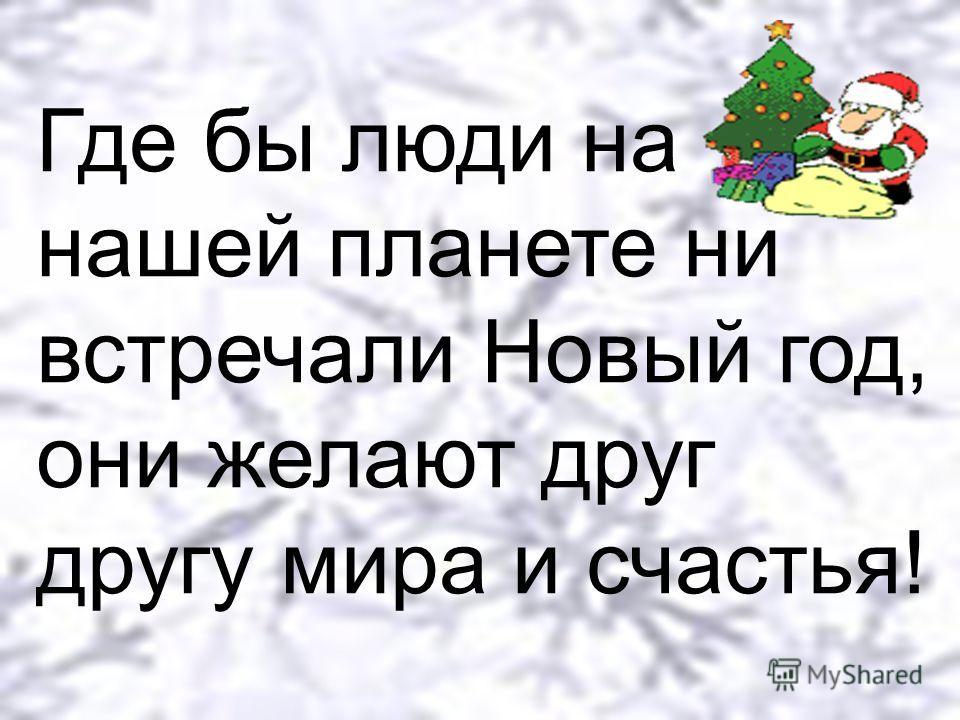 Где бы люди на нашей планете ни встречали Новый год, они желают друг другу мира и счастья!