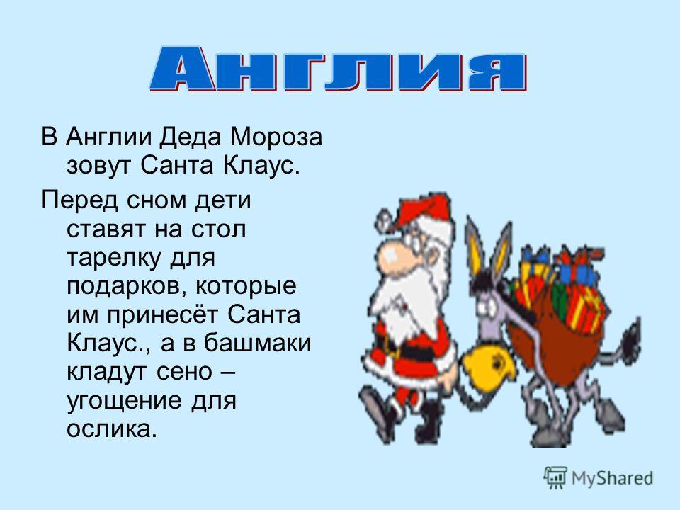 В Англии Деда Мороза зовут Санта Клаус. Перед сном дети ставят на стол тарелку для подарков, которые им принесёт Санта Клаус., а в башмаки кладут сено – угощение для ослика.