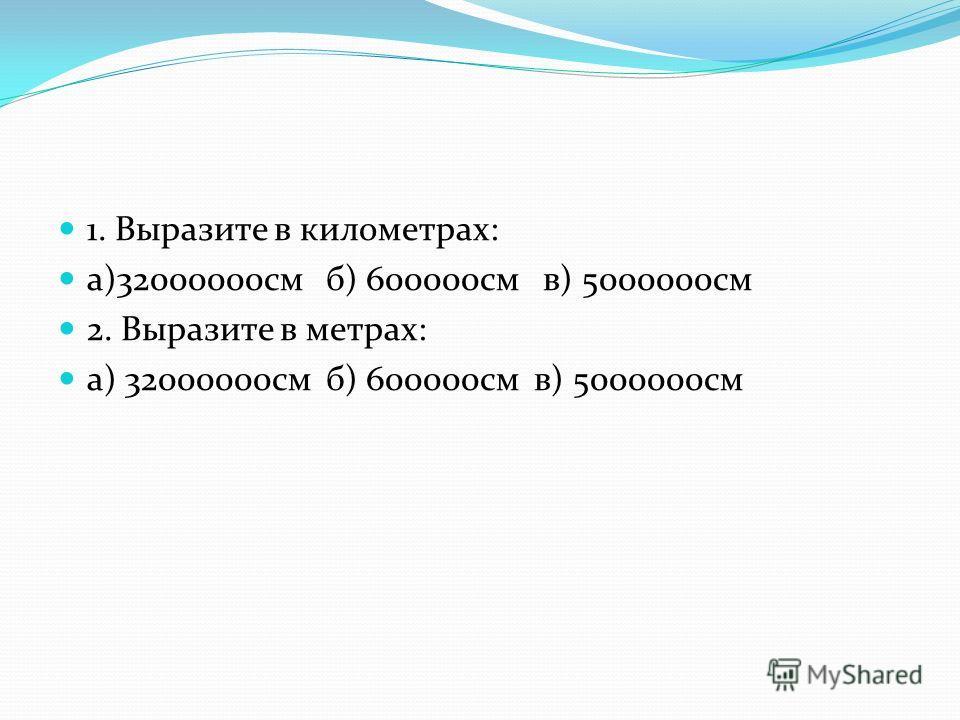 1. Выразите в километрах: а)32000000см б) 600000см в) 5000000см 2. Выразите в метрах: а) 32000000см б) 600000см в) 5000000см