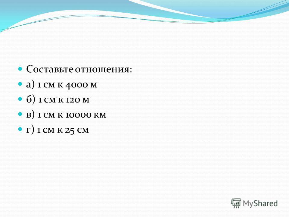 Составьте отношения: а) 1 см к 4000 м б) 1 см к 120 м в) 1 см к 10000 км г) 1 см к 25 см