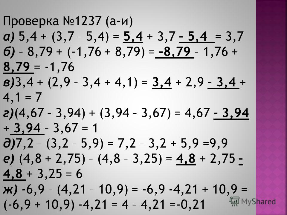 Проверка 1237 (а-и) а) 5,4 + (3,7 – 5,4) = 5,4 + 3,7 – 5,4 = 3,7 б) – 8,79 + (-1,76 + 8,79) = -8,79 – 1,76 + 8,79 = -1,76 в)3,4 + (2,9 – 3,4 + 4,1) = 3,4 + 2,9 – 3,4 + 4,1 = 7 г)(4,67 – 3,94) + (3,94 – 3,67) = 4,67 – 3,94 + 3,94 – 3,67 = 1 д)7,2 – (3