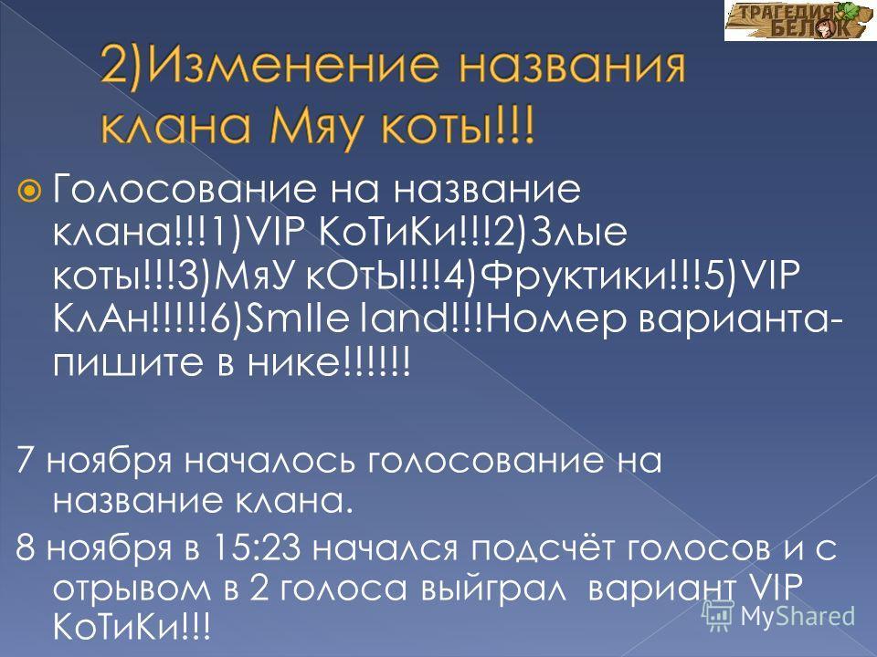 Голосование на название клана!!!1)VIP КоТиКи!!!2)Злые коты!!!3)МяУ кОтЫ!!!4)Фруктики!!!5)VIP КлАн!!!!!6)SmIle land!!!Номер варианта- пишите в нике!!!!!! 7 ноября началось голосование на название клана. 8 ноября в 15:23 начался подсчёт голосов и с отр