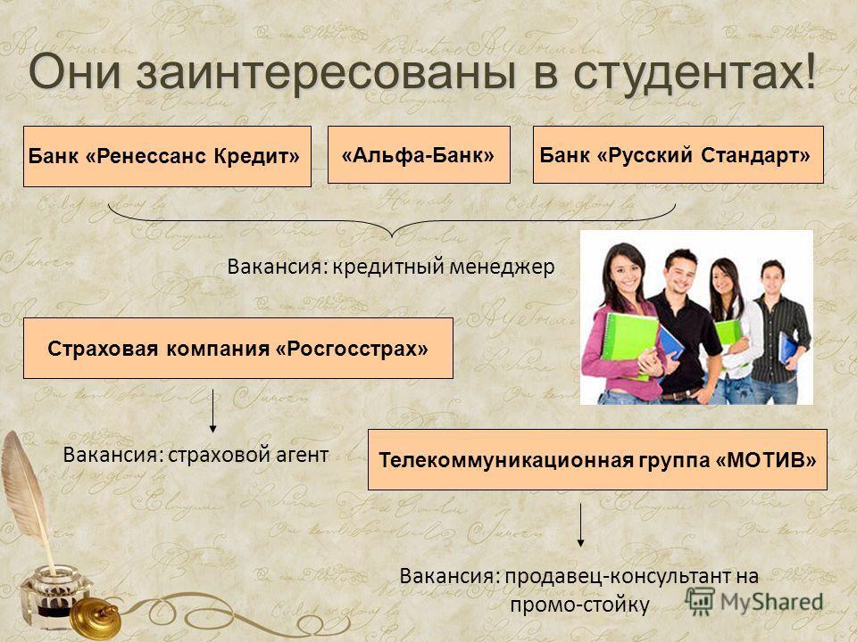 Они заинтересованы в студентах! Банк «Ренессанс Кредит» Банк «Русский Стандарт»«Альфа-Банк» Вакансия: кредитный менеджер Телекоммуникационная группа «МОТИВ» Страховая компания «Росгосстрах» Вакансия: страховой агент Вакансия: продавец-консультант на