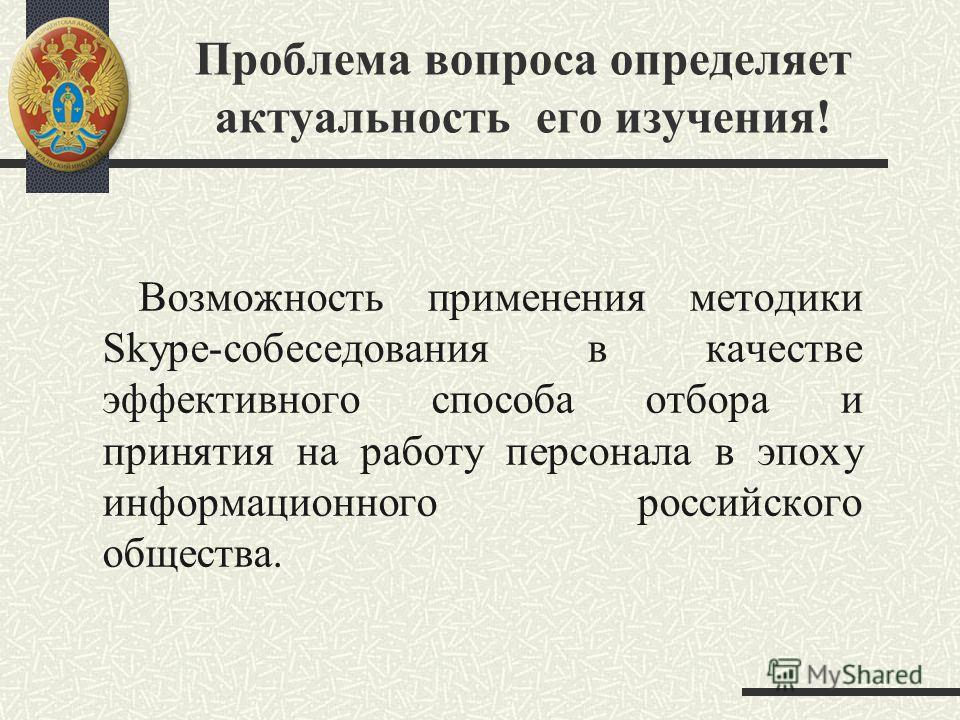 Проблема вопроса определяет актуальность его изучения! Возможность применения методики Skype-собеседования в качестве эффективного способа отбора и принятия на работу персонала в эпоху информационного российского общества.