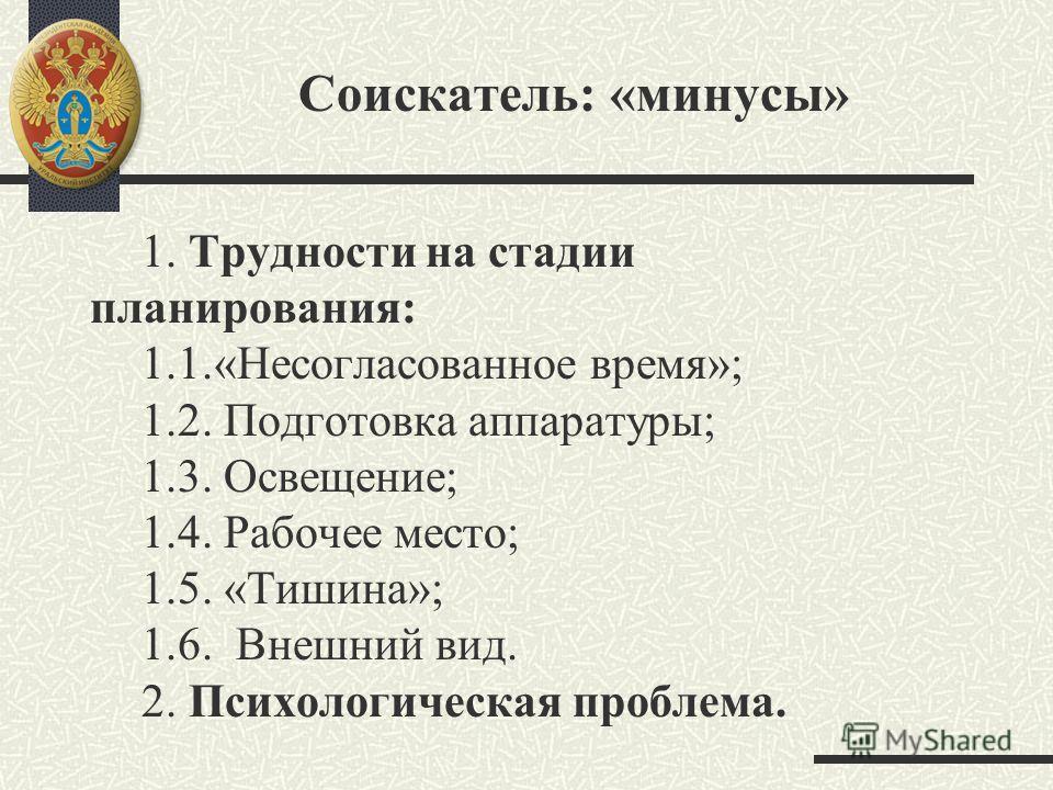 Соискатель: «минусы» 1. Трудности на стадии планирования: 1.1.«Несогласованное время»; 1.2. Подготовка аппаратуры; 1.3. Освещение; 1.4. Рабочее место; 1.5. «Тишина»; 1.6. Внешний вид. 2. Психологическая проблема.