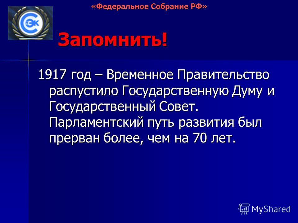 Запомнить! 1917 год – Временное Правительство распустило Государственную Думу и Государственный Совет. Парламентский путь развития был прерван более, чем на 70 лет.