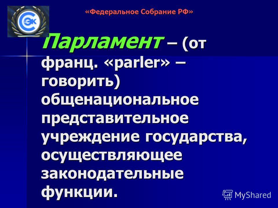 Парламент – (от франц. «parler» – говорить) общенациональное представительное учреждение государства, осуществляющее законодательные функции. «Федеральное Собрание РФ»