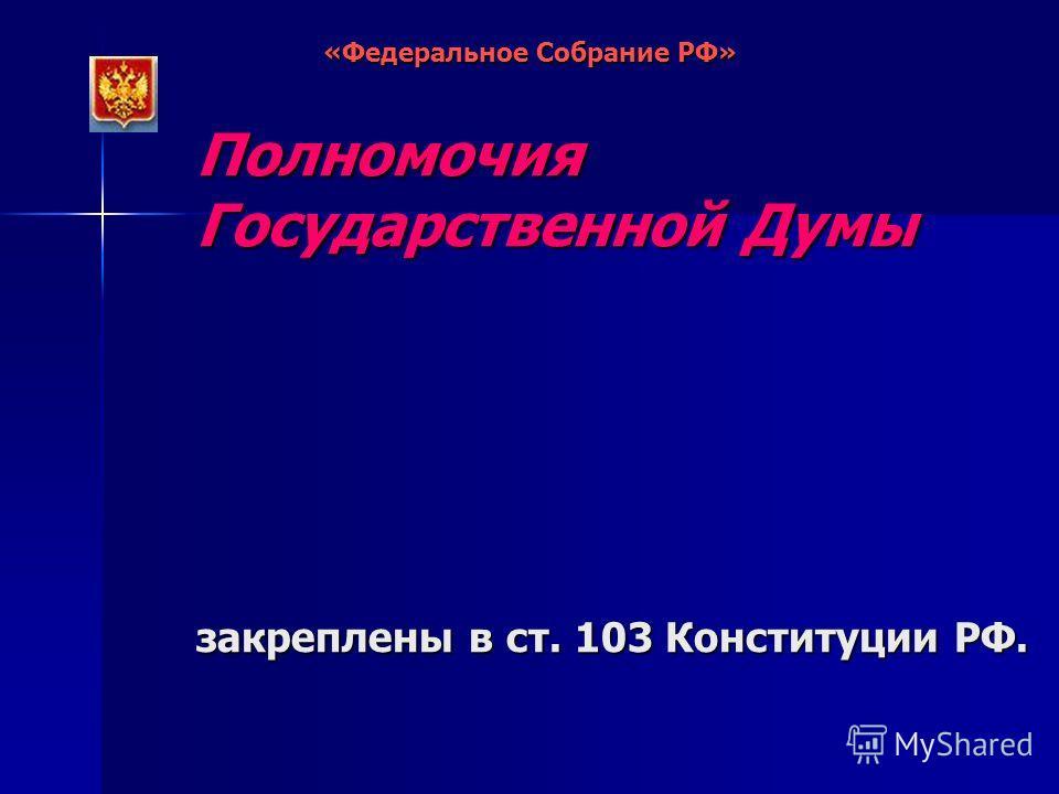 Полномочия Государственной Думы закреплены в ст. 103 Конституции РФ. «Федеральное Собрание РФ»