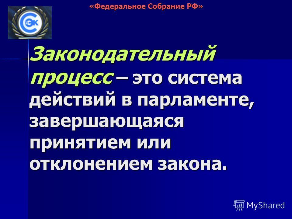 Законодательный процесс – это система действий в парламенте, завершающаяся принятием или отклонением закона. «Федеральное Собрание РФ»