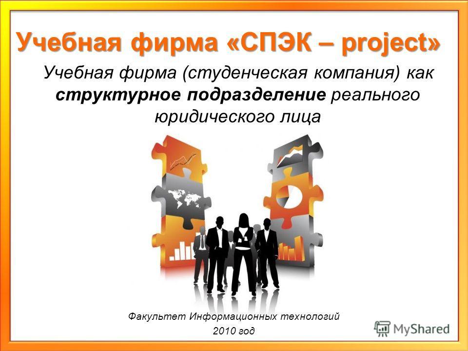 Учебная фирма «СПЭК – project» Учебная фирма (студенческая компания) как структурное подразделение реального юридического лица Факультет Информационных технологий 2010 год