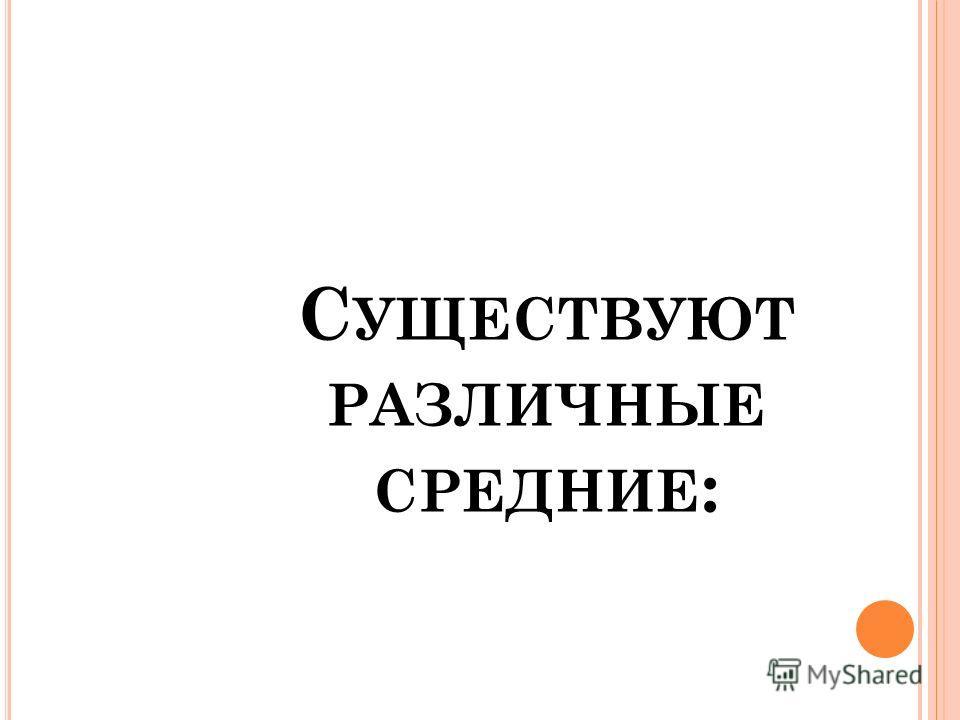 С УЩЕСТВУЮТ РАЗЛИЧНЫЕ СРЕДНИЕ :